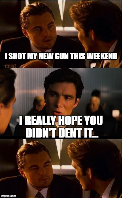 Inception Meme | I SHOT MY NEW GUN THIS WEEKEND I REALLY HOPE YOU DIDN'T DENT IT... | image tagged in memes,inception | made w/ Imgflip meme maker