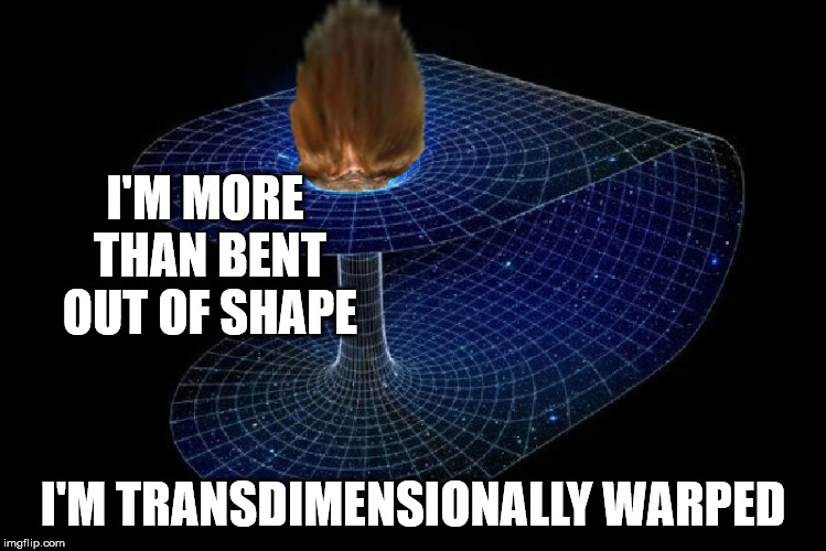 I'M MORE THAN BENT OUT OF SHAPE I'M TRANSDIMENSIONALLY WARPED | made w/ Imgflip meme maker