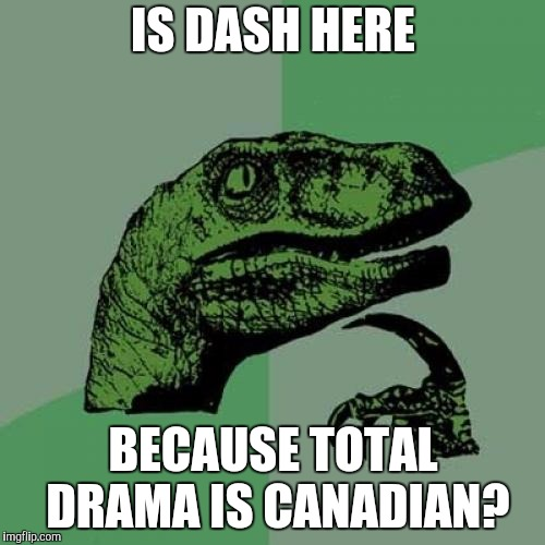 Philosoraptor Meme | IS DASH HERE BECAUSE TOTAL DRAMA IS CANADIAN? | image tagged in memes,philosoraptor | made w/ Imgflip meme maker