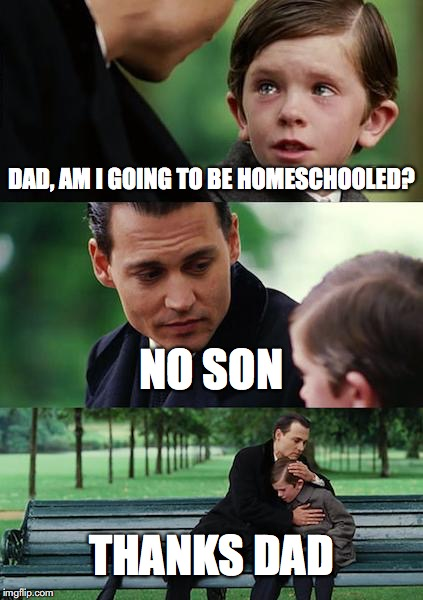 Finding Neverland Meme | DAD, AM I GOING TO BE HOMESCHOOLED? NO SON THANKS DAD | image tagged in memes,finding neverland | made w/ Imgflip meme maker