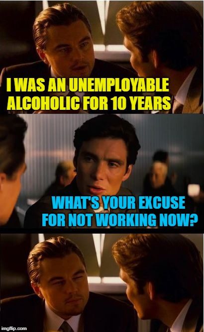 Life goes on | I WAS AN UNEMPLOYABLE ALCOHOLIC FOR 10 YEARS WHAT'S YOUR EXCUSE FOR NOT WORKING NOW? | image tagged in memes,inception,sobriety,work sucks | made w/ Imgflip meme maker