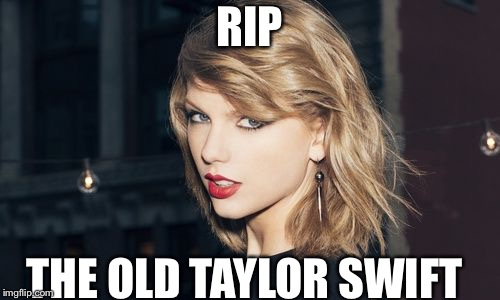 Taylor Swift | RIP THE OLD TAYLOR SWIFT | image tagged in taylor swift | made w/ Imgflip meme maker