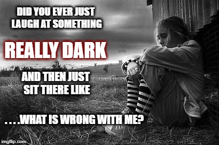 Really Dark | DID YOU EVER JUST LAUGH AT SOMETHING AND THEN JUST SIT THERE LIKE REALLY DARK . . . .WHAT IS WRONG WITH ME? | image tagged in dark humor,self doubt,self loathing | made w/ Imgflip meme maker