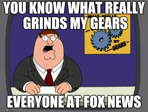 how many dislikes by angry people in the next 5 minutes | YOU KNOW WHAT REALLY GRINDS MY GEARS EVERYONE AT FOX NEWS | image tagged in memes,peter griffin news | made w/ Imgflip meme maker