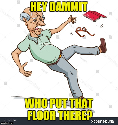 HEY DAMMIT WHO PUT THAT FLOOR THERE? | image tagged in funny memes,too funny | made w/ Imgflip meme maker