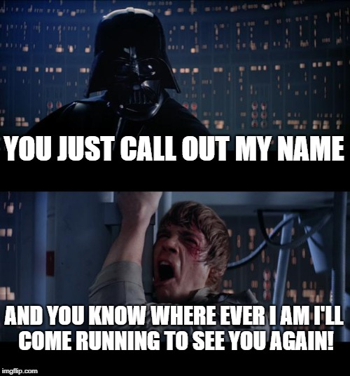 You've Got A Father! | YOU JUST CALL OUT MY NAME AND YOU KNOW WHERE EVER I AM I'LL COME RUNNING TO SEE YOU AGAIN! | image tagged in memes,star wars no,you've got a friend,father | made w/ Imgflip meme maker