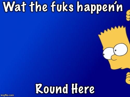Bart Simpson Peeking Meme | Wat the fuks happen'n Round Here | image tagged in memes,bart simpson peeking | made w/ Imgflip meme maker