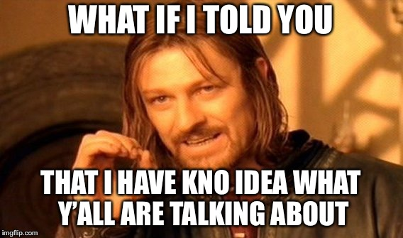 One Does Not Simply Meme | WHAT IF I TOLD YOU THAT I HAVE KNO IDEA WHAT Y'ALL ARE TALKING ABOUT | image tagged in memes,one does not simply | made w/ Imgflip meme maker