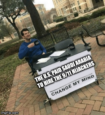 Change my mind | THE U.S. PAID SAUDI ARABIA TO HIRE THE 9/11 HIJACKERS | image tagged in change my mind | made w/ Imgflip meme maker