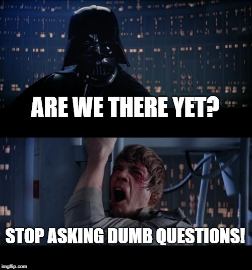 Star Wars No Meme | ARE WE THERE YET? STOP ASKING DUMB QUESTIONS! | image tagged in memes,star wars no | made w/ Imgflip meme maker