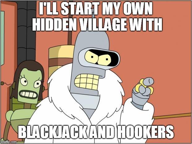 bender | I'LL START MY OWN HIDDEN VILLAGE WITH BLACKJACK AND HOOKERS | image tagged in memes,bender,naruto,naruto shippuden | made w/ Imgflip meme maker