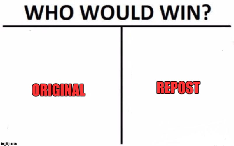 Who Would Win? Meme | ORIGINAL REPOST | image tagged in memes,who would win | made w/ Imgflip meme maker