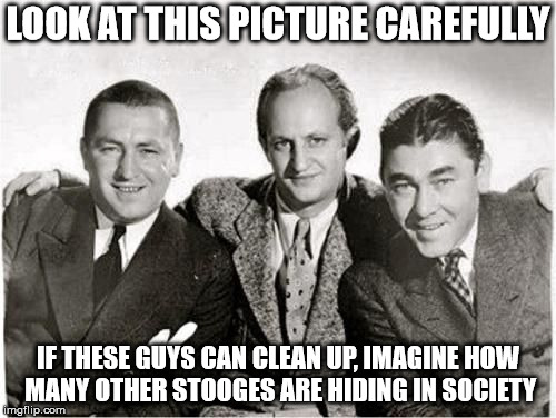 Nyuk, Nyuk, Nyuk... | LOOK AT THIS PICTURE CAREFULLY IF THESE GUYS CAN CLEAN UP, IMAGINE HOW MANY OTHER STOOGES ARE HIDING IN SOCIETY | image tagged in curly,moe,larry,the 3 stooges,without makeup | made w/ Imgflip meme maker