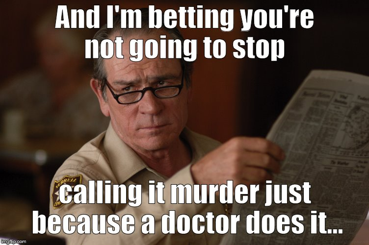 say what? | And I'm betting you're not going to stop calling it murder just because a doctor does it... | image tagged in say what | made w/ Imgflip meme maker