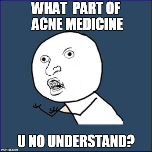 WHAT  PART OF ACNE MEDICINE U NO UNDERSTAND? | made w/ Imgflip meme maker