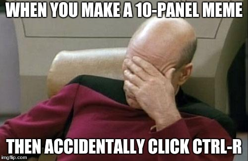 Ctrl-R is reload page | WHEN YOU MAKE A 10-PANEL MEME THEN ACCIDENTALLY CLICK CTRL-R | image tagged in memes,captain picard facepalm | made w/ Imgflip meme maker