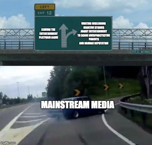 The mainstream media needs to stop doing this... | MAINSTREAM MEDIA WRITING MISLEADING NEGATIVE STORIES ABOUT ENTERTAINMENT TO SCARE OVERPROCTECTIVE PARENTS AND DAMAGE REPUTATION LEAVING THE  | image tagged in memes,left exit 12 off ramp,news,mainstream media | made w/ Imgflip meme maker