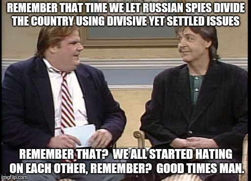 Chris Farley Show | REMEMBER THAT TIME WE LET RUSSIAN SPIES DIVIDE THE COUNTRY USING DIVISIVE YET SETTLED ISSUES REMEMBER THAT?  WE ALL STARTED HATING ON EACH O | image tagged in chris farley show | made w/ Imgflip meme maker