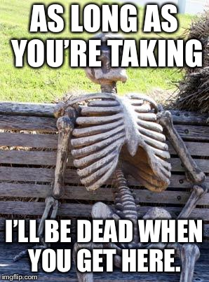 Waiting Skeleton Meme | AS LONG AS YOU'RE TAKING I'LL BE DEAD WHEN YOU GET HERE. | image tagged in memes,waiting skeleton | made w/ Imgflip meme maker
