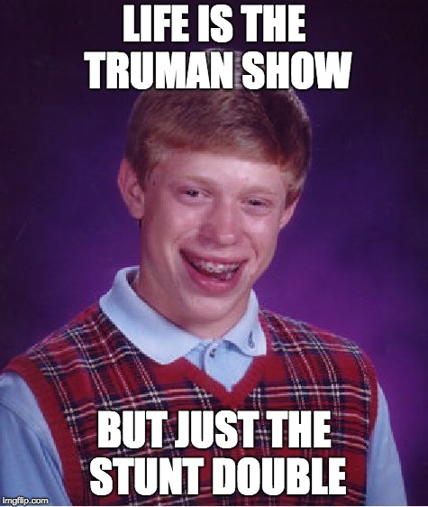 Bad Luck Brian Meme | LIFE IS THE TRUMAN SHOW BUT JUST THE STUNT DOUBLE | image tagged in memes,bad luck brian | made w/ Imgflip meme maker