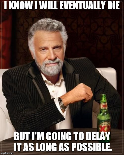 The Most Interesting Man In The World Meme | I KNOW I WILL EVENTUALLY DIE BUT I'M GOING TO DELAY IT AS LONG AS POSSIBLE. | image tagged in memes,the most interesting man in the world | made w/ Imgflip meme maker