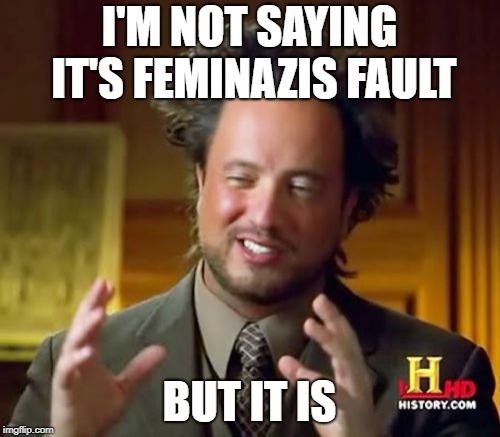 Ancient Aliens Meme | I'M NOT SAYING IT'S FEMINAZIS FAULT BUT IT IS | image tagged in memes,ancient aliens | made w/ Imgflip meme maker