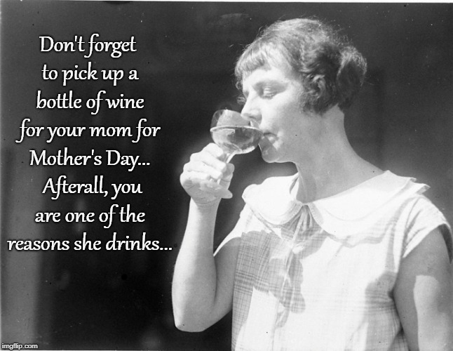 Mother's Day Wine... | Don't forget to pick up a bottle of wine for your mom for Mother's Day...  Afterall, you are one of the reasons she drinks... | image tagged in don't forget,bottle,wine,reason,drinks | made w/ Imgflip meme maker