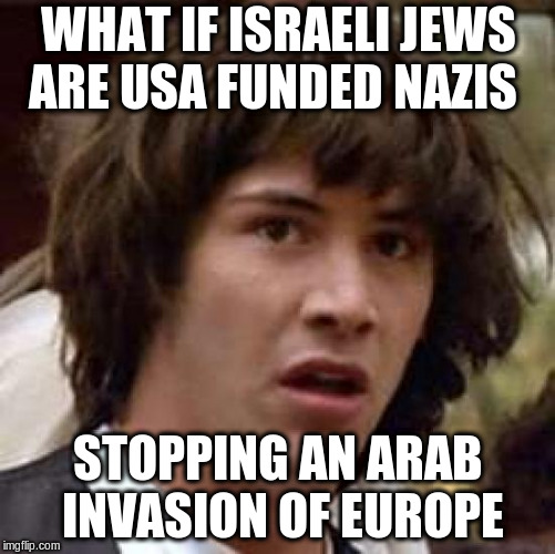 Conspiracy Keanu Meme | WHAT IF ISRAELI JEWS ARE USA FUNDED NAZIS STOPPING AN ARAB INVASION OF EUROPE | image tagged in memes,conspiracy keanu | made w/ Imgflip meme maker