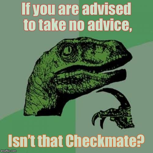 Think about it . . . | If you are advised to take no advice, Isn't that Checkmate? | image tagged in memes,philosoraptor,advise on advise,checkmate,no right answer,funny memes | made w/ Imgflip meme maker