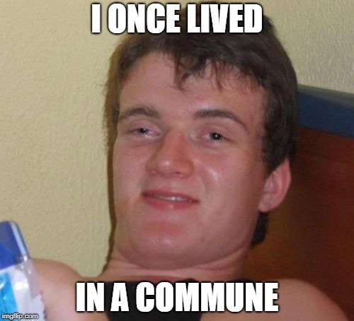 10 Guy Meme | I ONCE LIVED IN A COMMUNE | image tagged in memes,10 guy | made w/ Imgflip meme maker
