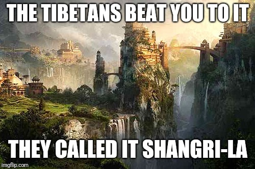 THE TIBETANS BEAT YOU TO IT THEY CALLED IT SHANGRI-LA | made w/ Imgflip meme maker