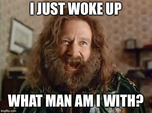 what year is it | I JUST WOKE UP WHAT MAN AM I WITH? | image tagged in what year is it | made w/ Imgflip meme maker