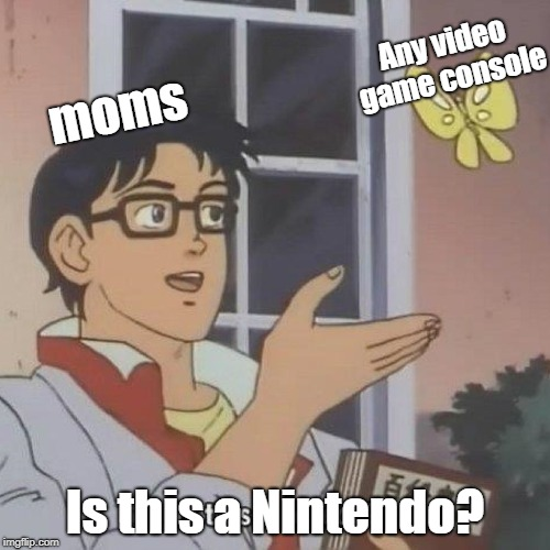 'is this a' meme | moms Is this a Nintendo? Any video game console | made w/ Imgflip meme maker