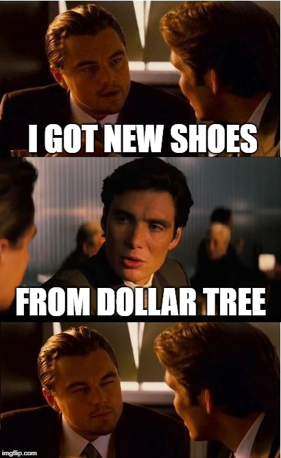Inception Meme | I GOT NEW SHOES FROM DOLLAR TREE | image tagged in memes,inception | made w/ Imgflip meme maker