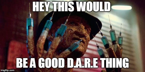 HEY THIS WOULD BE A GOOD D.A.R.E THING | image tagged in freddy krueger needles | made w/ Imgflip meme maker