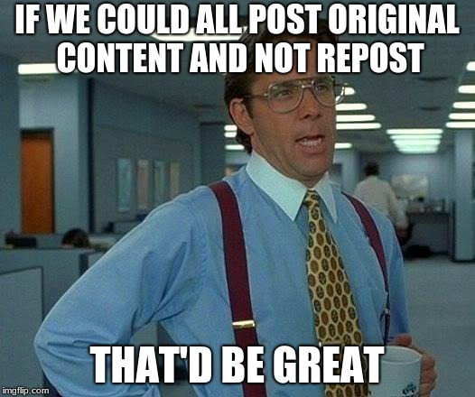 That Would Be Great Meme | IF WE COULD ALL POST ORIGINAL CONTENT AND NOT REPOST THAT'D BE GREAT | image tagged in memes,that would be great | made w/ Imgflip meme maker