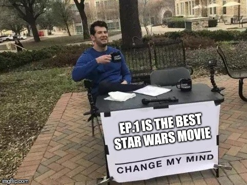 Change My Mind | EP.1 IS THE BEST STAR WARS MOVIE | image tagged in change my mind | made w/ Imgflip meme maker