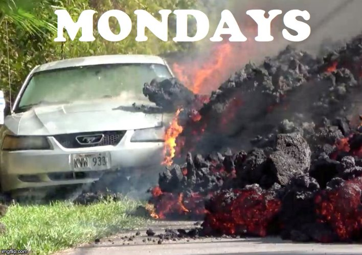 Hawaii Volcano Eruption | image tagged in mondays | made w/ Imgflip meme maker