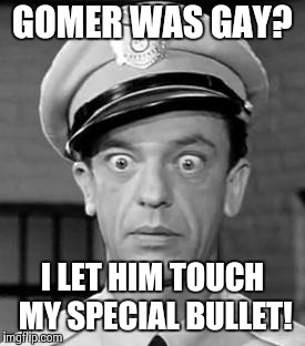 Barney the homophobe! | GOMER WAS GAY? I LET HIM TOUCH MY SPECIAL BULLET! | image tagged in barney fife | made w/ Imgflip meme maker