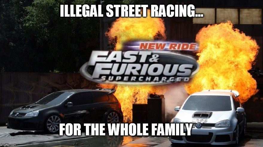 Lets see where this goes  | ILLEGAL STREET RACING... FOR THE WHOLE FAMILY | image tagged in satire,fast and furious | made w/ Imgflip meme maker