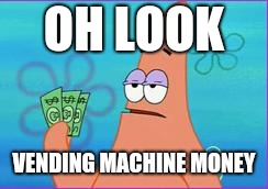 When you found money and you see a vending machine | OH LOOK VENDING MACHINE MONEY | image tagged in patrick star three dollars,patrick star,memes,vending machine | made w/ Imgflip meme maker