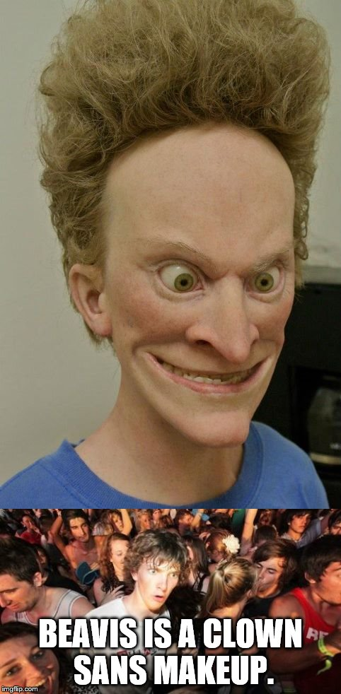 BEAVIS IS A CLOWN SANS MAKEUP. | image tagged in beavis sculpture,sudden clarity clarence | made w/ Imgflip meme maker