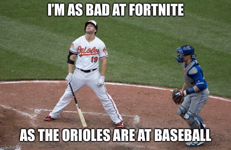 Bad Oriole Meme | I'M AS BAD AT FORTNITE AS THE ORIOLES ARE AT BASEBALL | image tagged in bad oriole meme | made w/ Imgflip meme maker