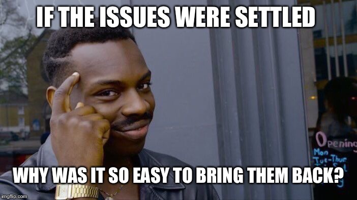 Roll Safe Think About It Meme | IF THE ISSUES WERE SETTLED WHY WAS IT SO EASY TO BRING THEM BACK? | image tagged in memes,roll safe think about it | made w/ Imgflip meme maker