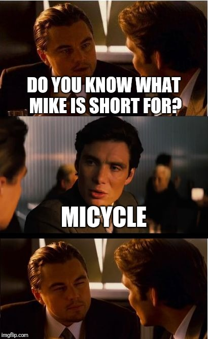 Inception Meme | DO YOU KNOW WHAT MIKE IS SHORT FOR? MICYCLE | image tagged in memes,inception | made w/ Imgflip meme maker