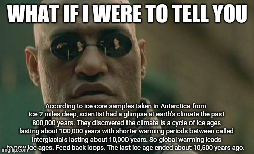 Matrix Morpheus Meme | WHAT IF I WERE TO TELL YOU According to ice core samples taken in Antarctica from ice 2 miles deep, scientist had a glimpse at earth's clima | image tagged in memes,matrix morpheus | made w/ Imgflip meme maker