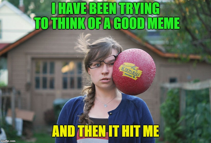 In your Face! | I HAVE BEEN TRYING TO THINK OF A GOOD MEME AND THEN IT HIT ME | image tagged in memes,funny,balls,face,mwahahaha | made w/ Imgflip meme maker