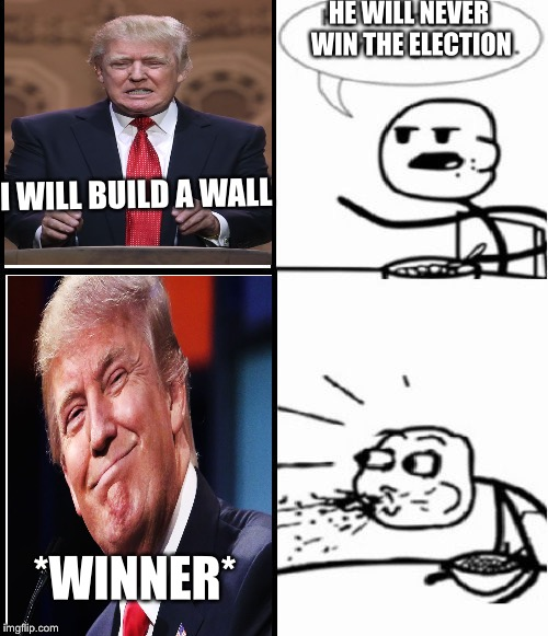 What! he won | HE WILL NEVER WIN THE ELECTION I WILL BUILD A WALL *WINNER* | image tagged in memes,cereal guy | made w/ Imgflip meme maker