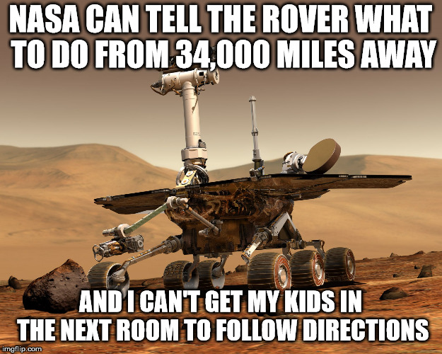 Mars rover | NASA CAN TELL THE ROVER WHAT TO DO FROM 34,000 MILES AWAY AND I CAN'T GET MY KIDS IN THE NEXT ROOM TO FOLLOW DIRECTIONS | image tagged in mars rover | made w/ Imgflip meme maker