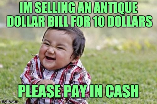 What? A scam? No way! | IM SELLING AN ANTIQUE DOLLAR BILL FOR 10 DOLLARS PLEASE PAY IN CASH | image tagged in memes,evil toddler | made w/ Imgflip meme maker